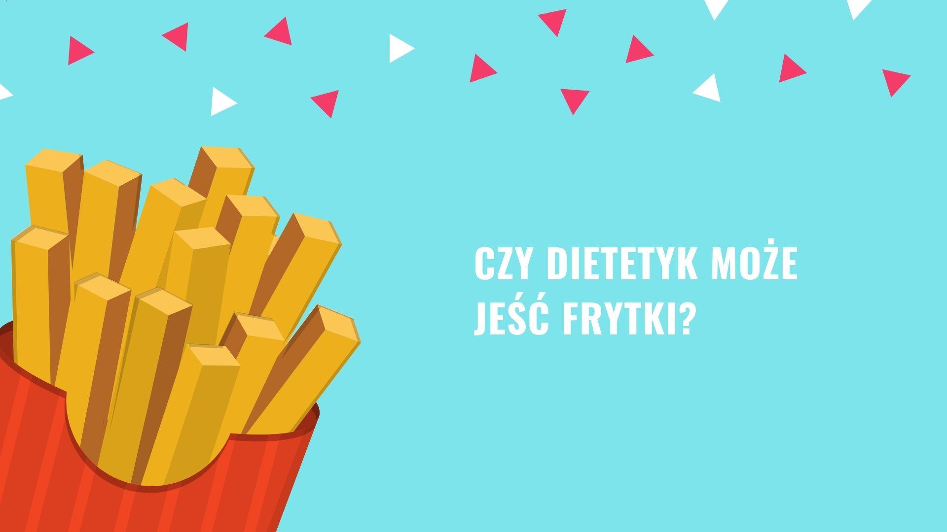 Czy dietetyk może jeść frytki?